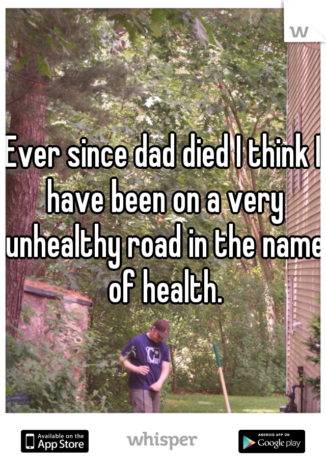 Ever since dad died I think I have been on a very unhealthy road in the name of health.