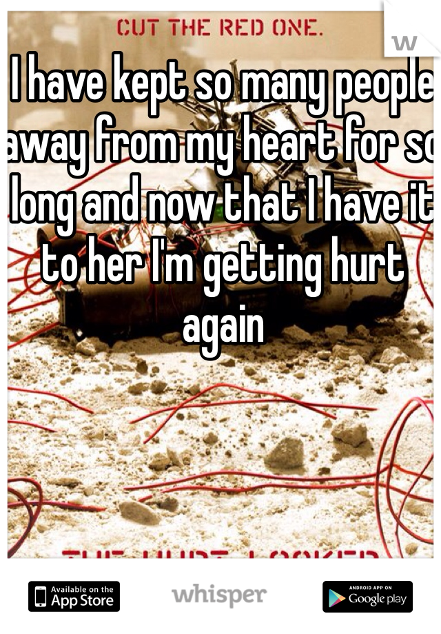 I have kept so many people away from my heart for so long and now that I have it to her I'm getting hurt again