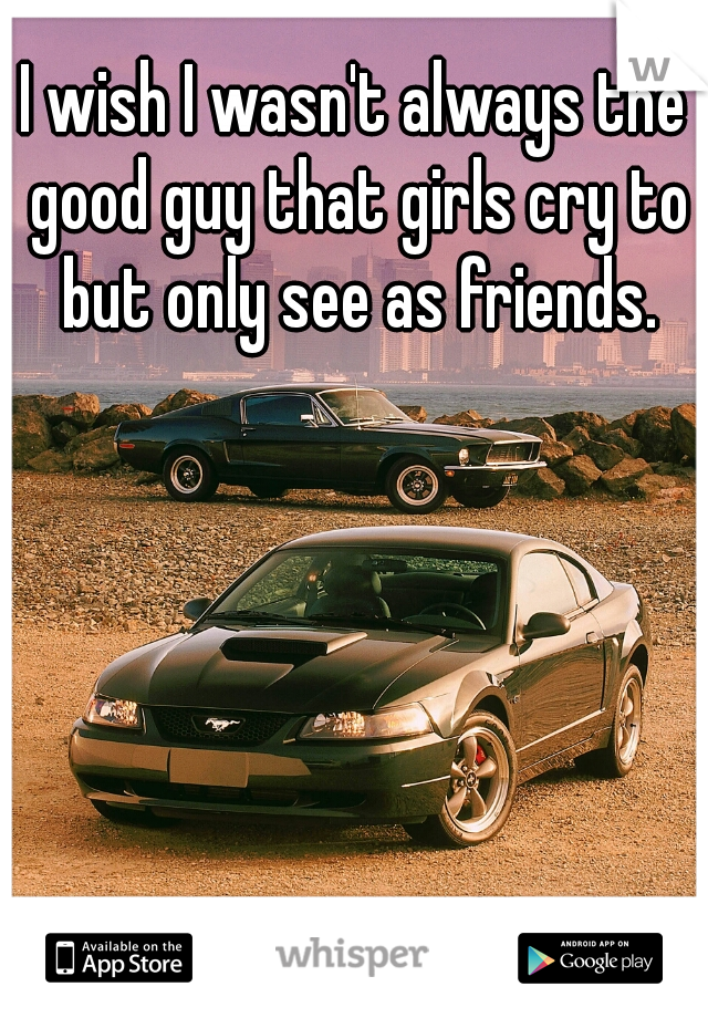 I wish I wasn't always the good guy that girls cry to but only see as friends.