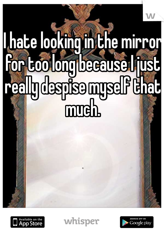 I hate looking in the mirror for too long because I just really despise myself that much.