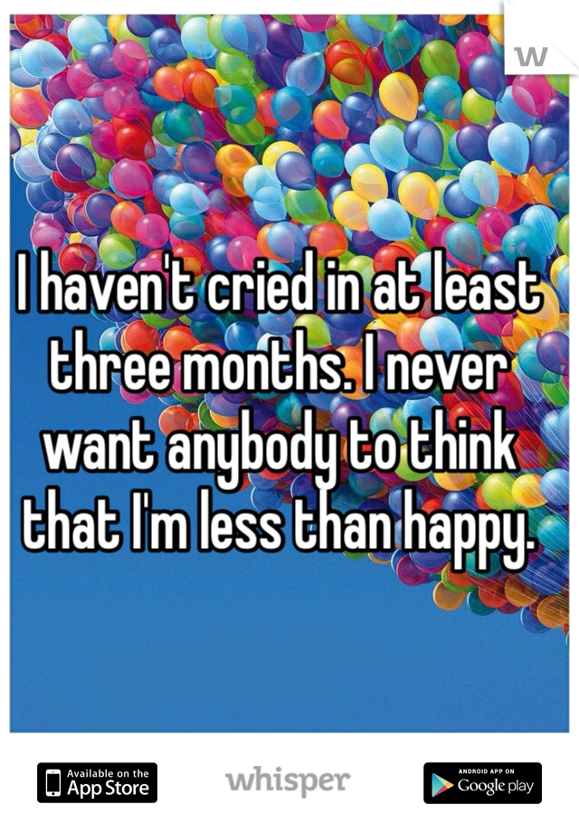 I haven't cried in at least three months. I never want anybody to think that I'm less than happy.