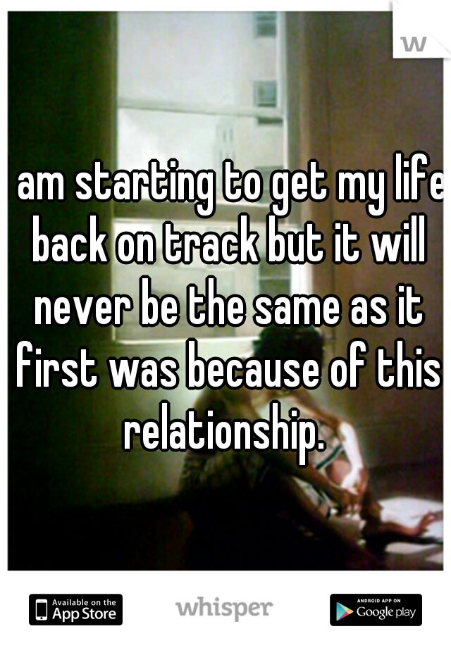 I am starting to get my life back on track but it will never be the same as it first was because of this relationship.