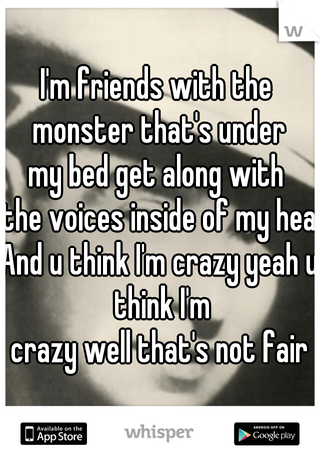 I'm friends with the  monster that's under my bed get along with  the voices inside of my head And u think I'm crazy yeah u think I'm crazy well that's not fair