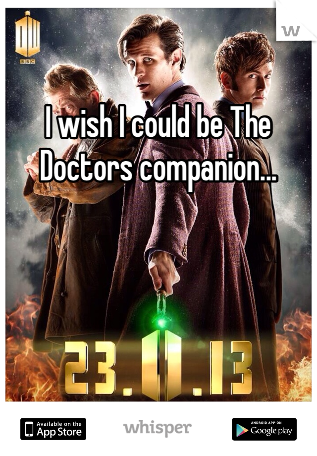 I wish I could be The Doctors companion...