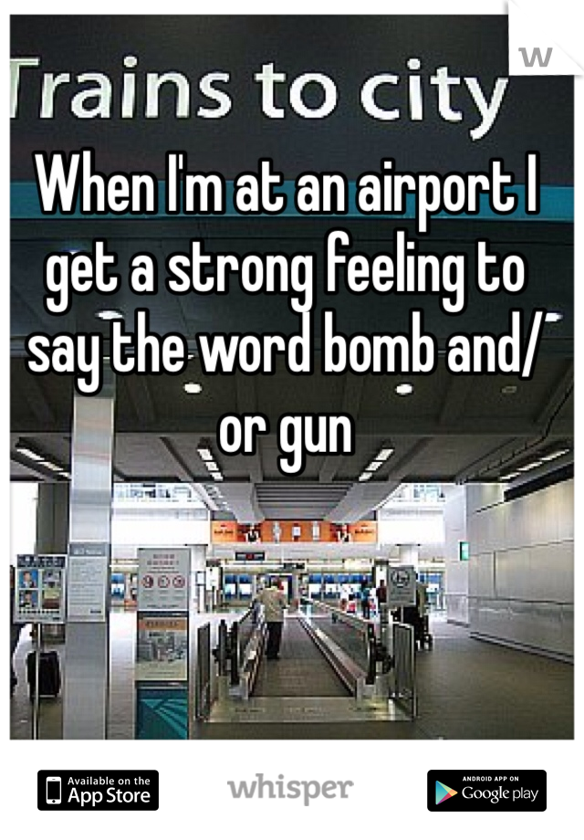 When I'm at an airport I get a strong feeling to say the word bomb and/or gun