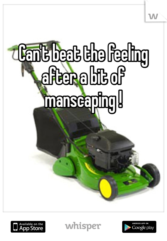 Can't beat the feeling after a bit of manscaping !
