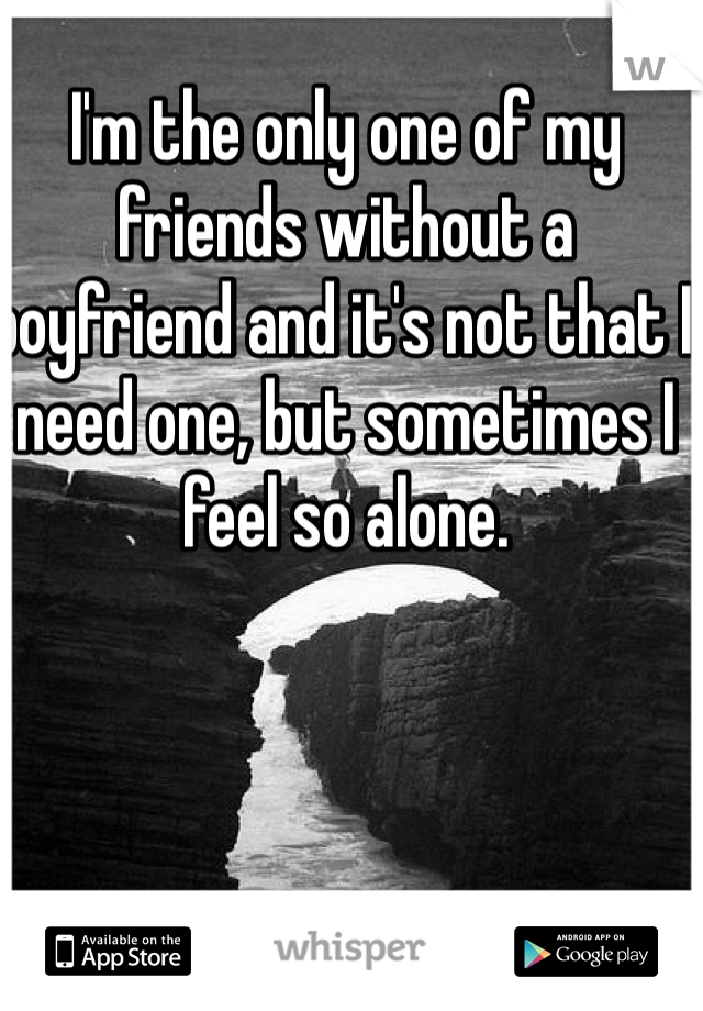 I'm the only one of my friends without a boyfriend and it's not that I need one, but sometimes I feel so alone.