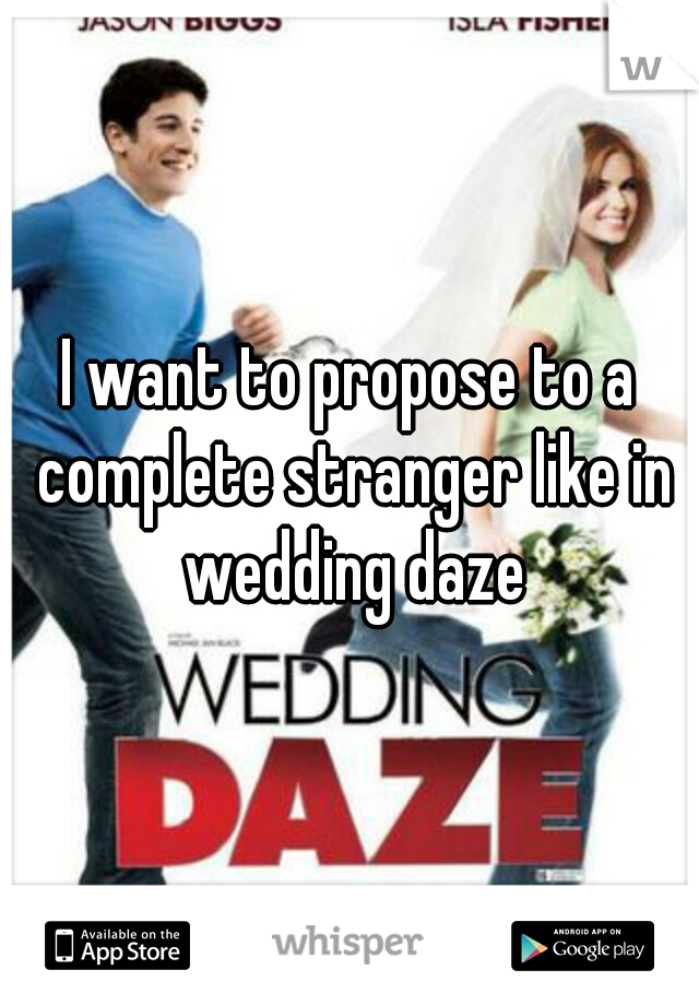 I want to propose to a complete stranger like in wedding daze
