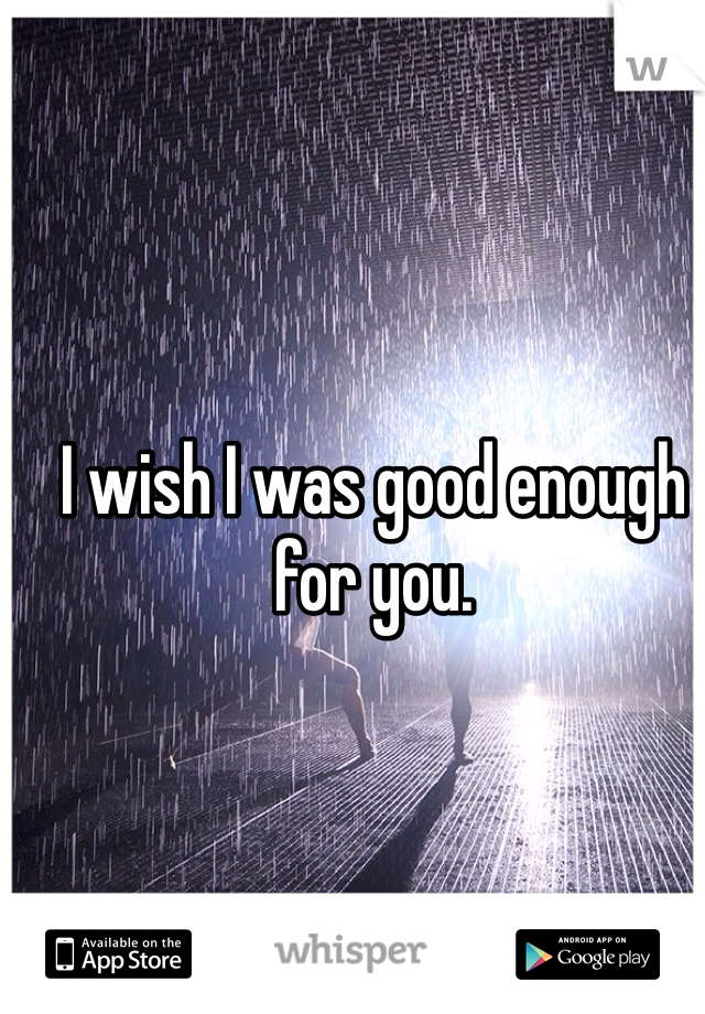 I wish I was good enough for you.