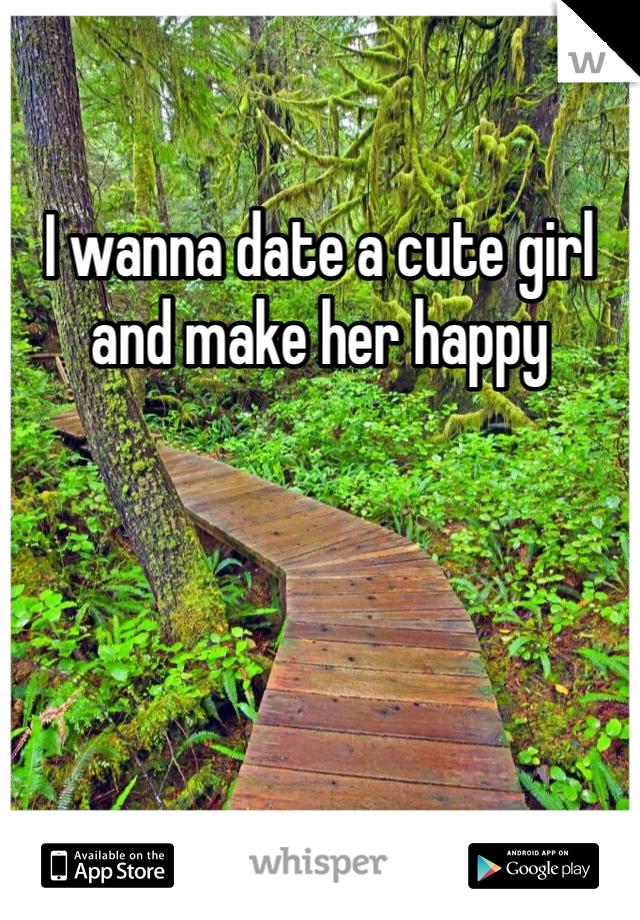 I wanna date a cute girl and make her happy