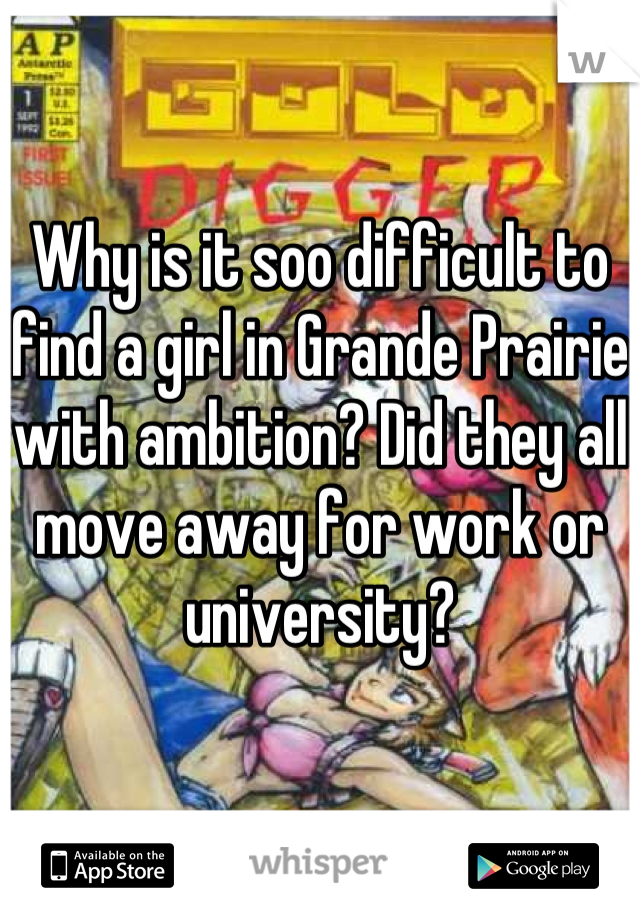 Why is it soo difficult to find a girl in Grande Prairie with ambition? Did they all move away for work or university?