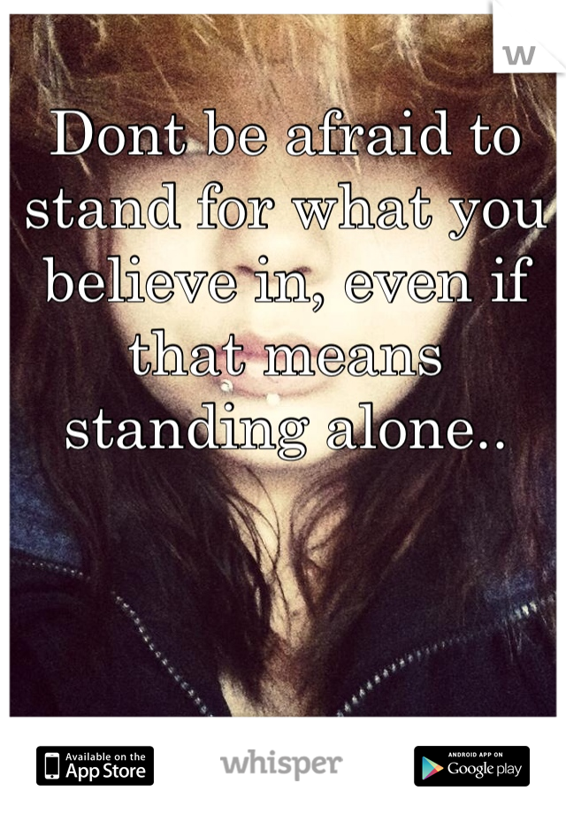 Dont be afraid to stand for what you believe in, even if that means standing alone..