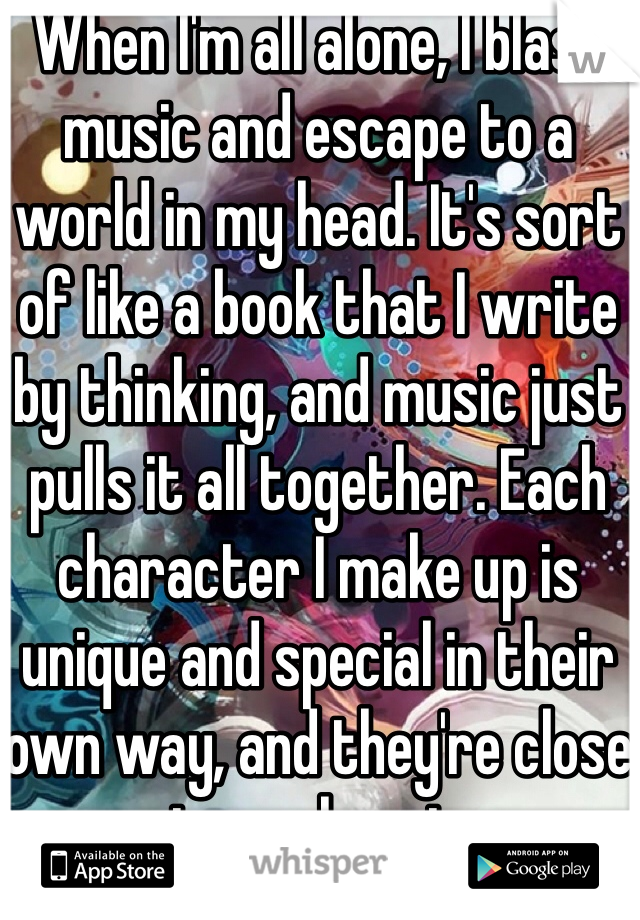 When I'm all alone, I blast music and escape to a world in my head. It's sort of like a book that I write by thinking, and music just pulls it all together. Each character I make up is unique and special in their own way, and they're close to my heart.