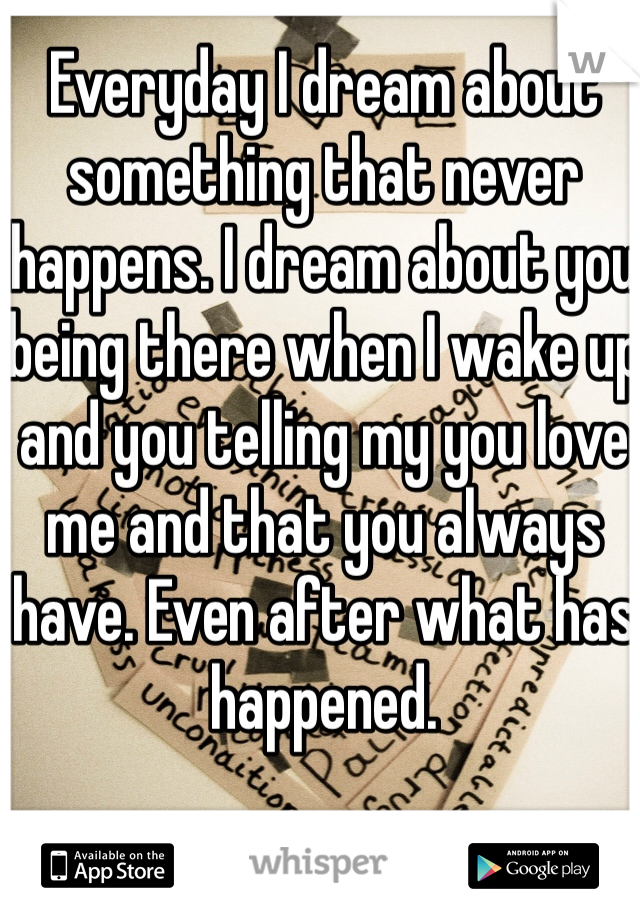 Everyday I dream about something that never happens. I dream about you being there when I wake up and you telling my you love me and that you always have. Even after what has happened.