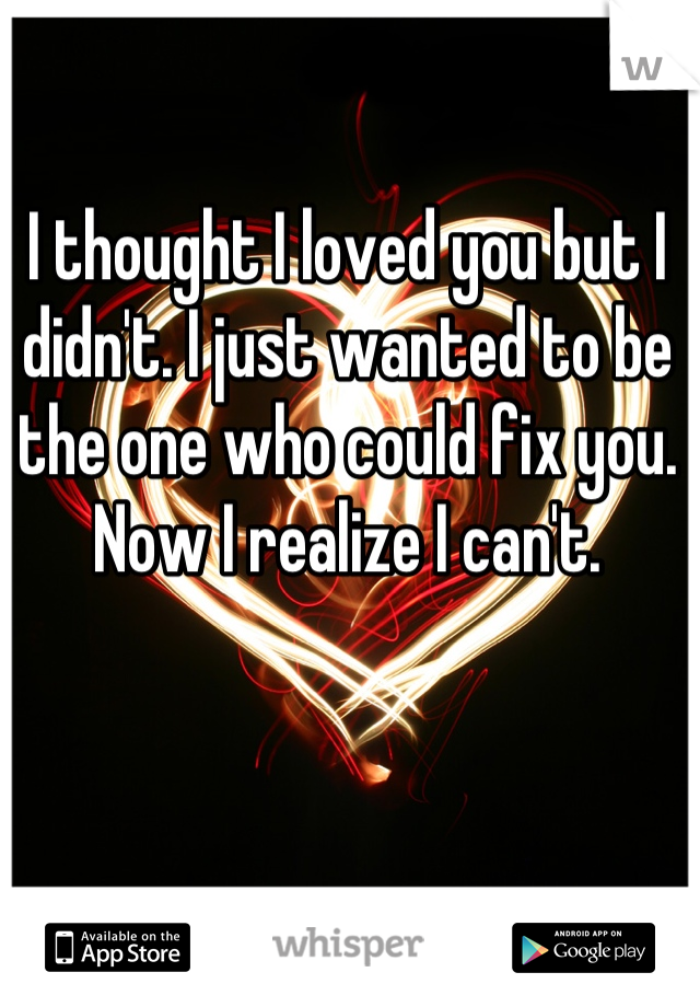 I thought I loved you but I didn't. I just wanted to be the one who could fix you. Now I realize I can't.