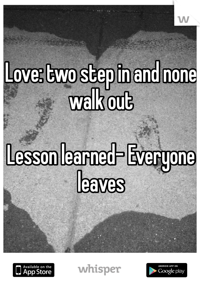 Love: two step in and none walk out  Lesson learned- Everyone leaves