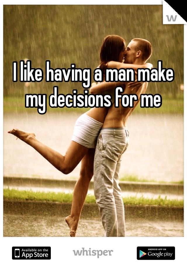 I like having a man make my decisions for me
