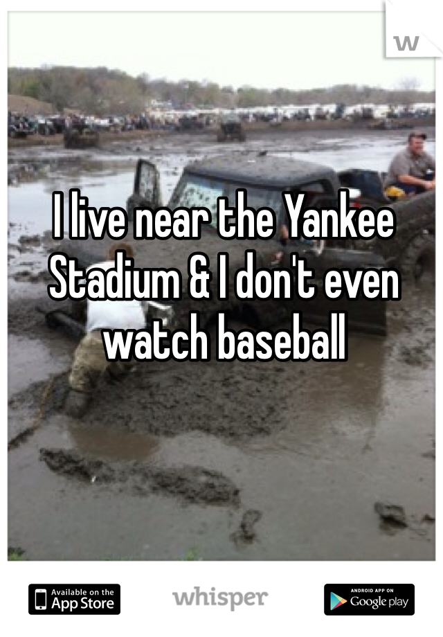 I live near the Yankee Stadium & I don't even watch baseball