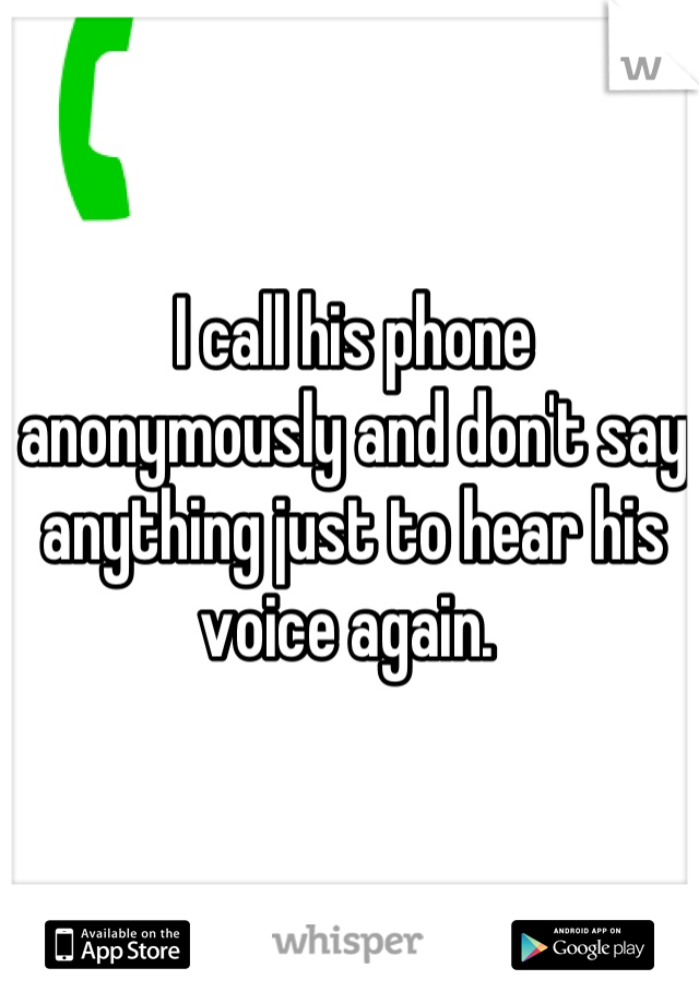 I call his phone anonymously and don't say anything just to hear his voice again.