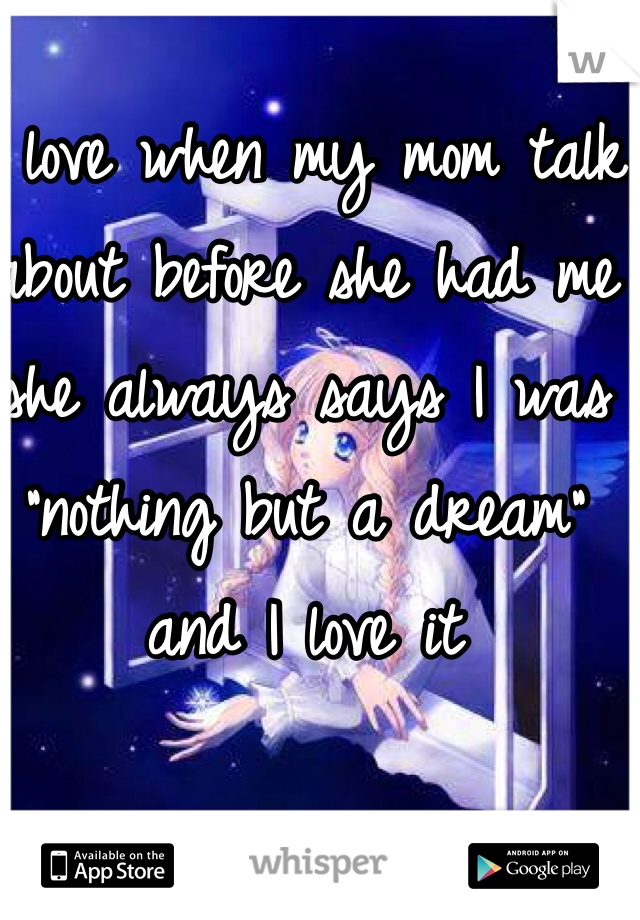 """I love when my mom talk about before she had me she always says I was """"nothing but a dream"""" and I love it"""