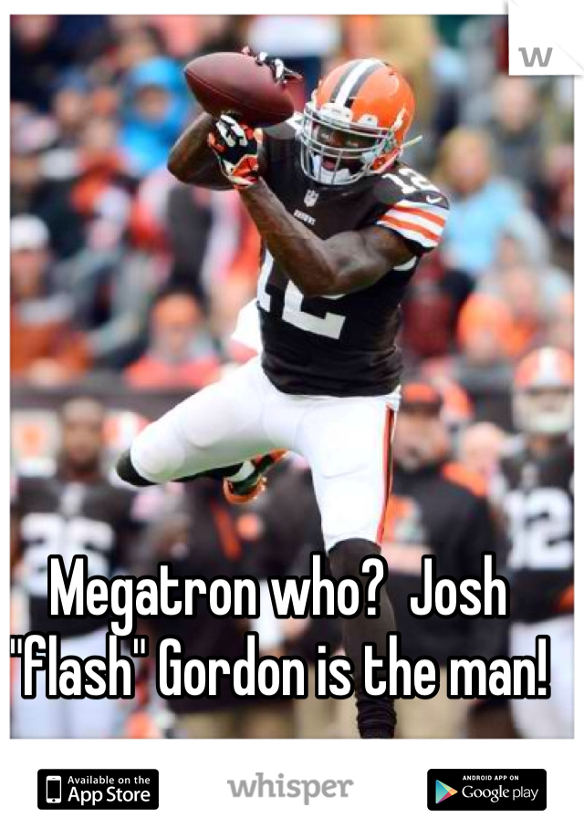 "Megatron who?  Josh ""flash"" Gordon is the man!"