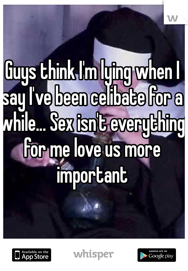 Guys think I'm lying when I say I've been celibate for a while... Sex isn't everything for me love us more important