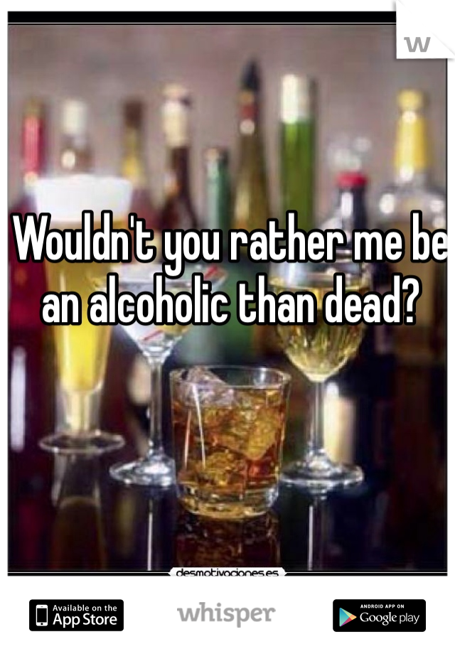 Wouldn't you rather me be an alcoholic than dead?