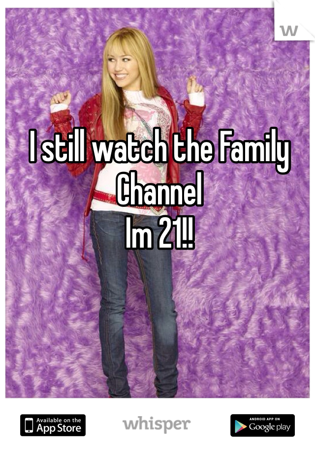 I still watch the Family Channel  Im 21!!