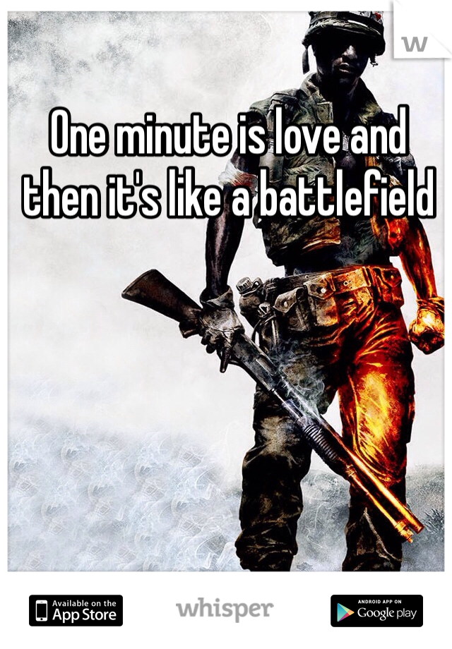 One minute is love and then it's like a battlefield