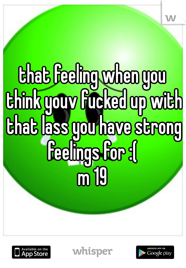 that feeling when you think youv fucked up with that lass you have strong feelings for :(  m 19