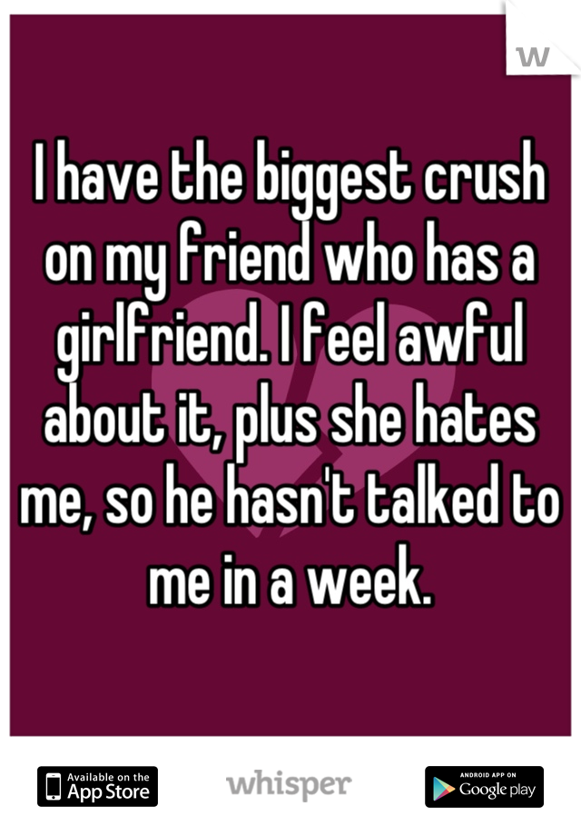 I have the biggest crush on my friend who has a girlfriend. I feel awful about it, plus she hates me, so he hasn't talked to me in a week.
