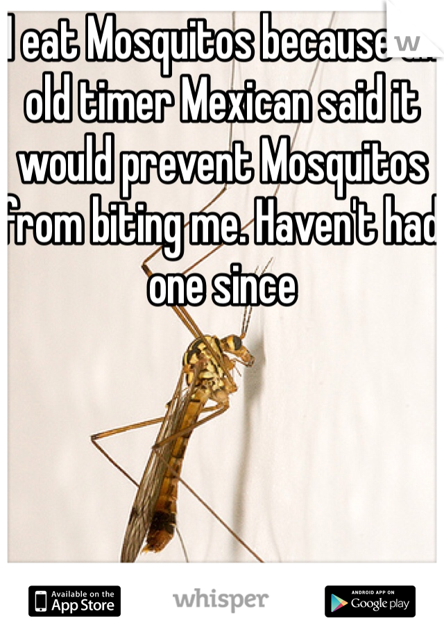 I eat Mosquitos because an old timer Mexican said it would prevent Mosquitos from biting me. Haven't had one since