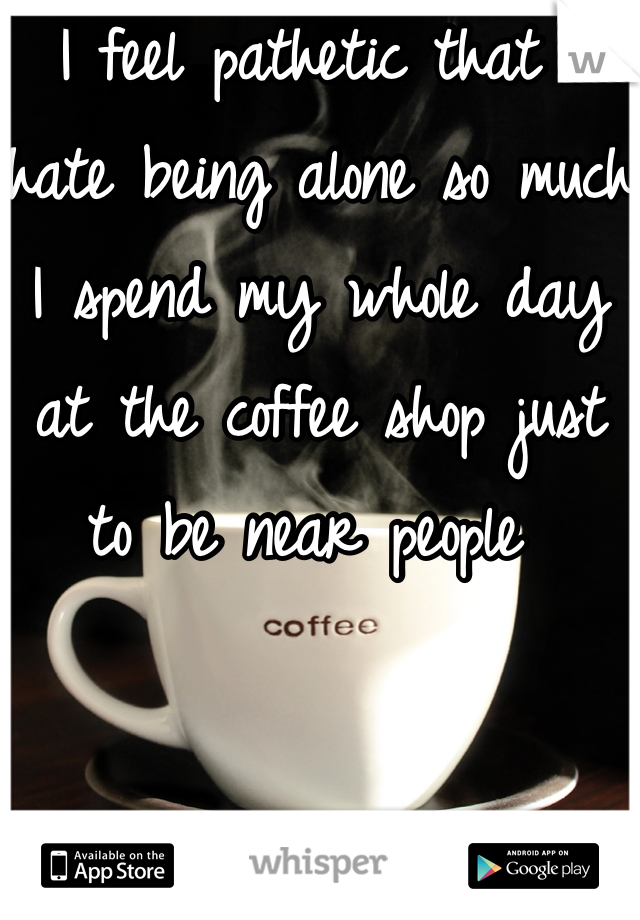 I feel pathetic that I hate being alone so much I spend my whole day at the coffee shop just to be near people