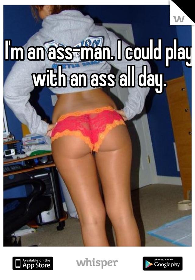 I'm an ass-man. I could play with an ass all day.