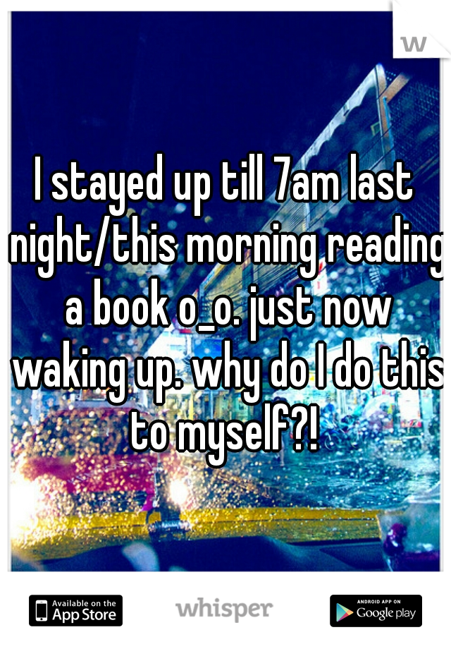 I stayed up till 7am last night/this morning reading a book o_o. just now waking up. why do I do this to myself?!