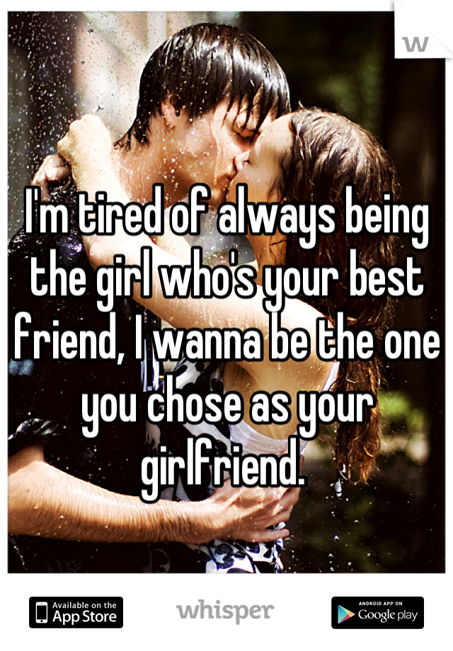 I'm tired of always being the girl who's your best friend, I wanna be the one you chose as your girlfriend.