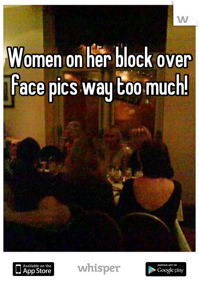 Women on her block over face pics way too much!