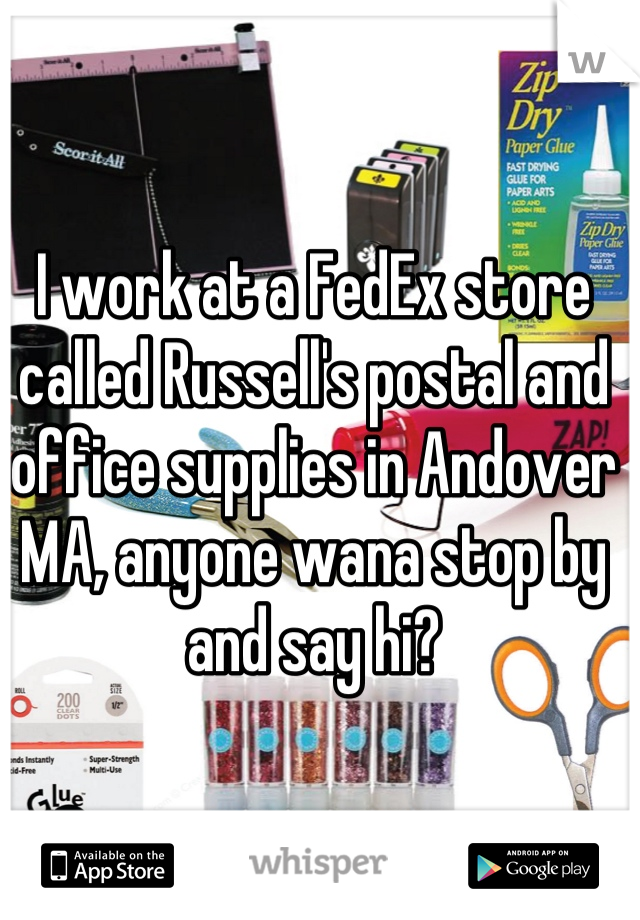 I work at a FedEx store called Russell's postal and office supplies in Andover MA, anyone wana stop by and say hi?