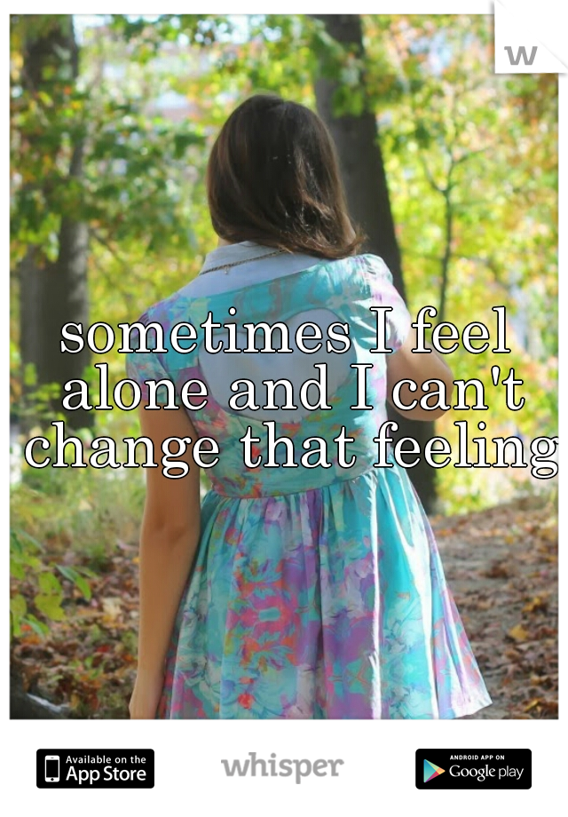 sometimes I feel alone and I can't change that feeling