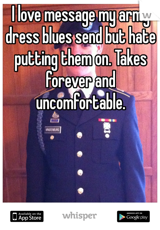 I love message my army dress blues send but hate putting them on. Takes forever and uncomfortable.