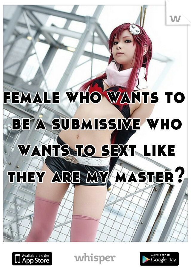 female who wants to be a submissive who wants to sext like they are my master?