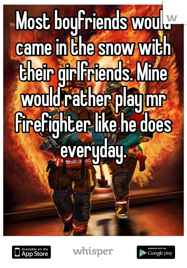 Most boyfriends would came in the snow with their girlfriends. Mine would rather play mr firefighter like he does everyday.