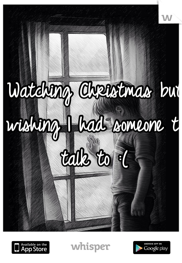Watching Christmas but wishing I had someone to talk to :(