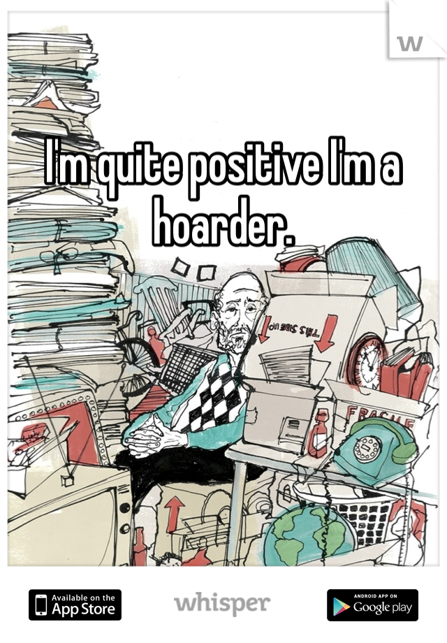 I'm quite positive I'm a hoarder.