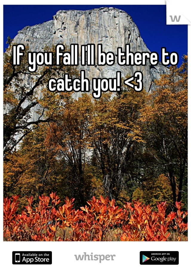 If you fall I'll be there to catch you! <3