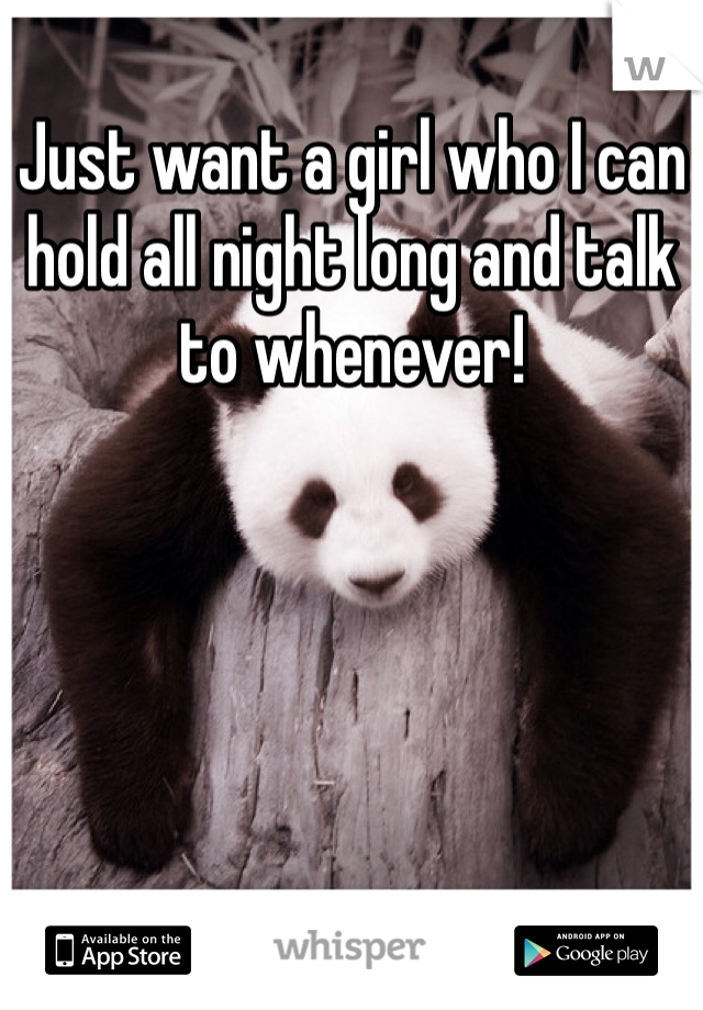 Just want a girl who I can hold all night long and talk to whenever!