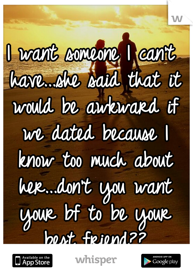 I want someone I can't have...she said that it would be awkward if we dated because I know too much about her...don't you want your bf to be your best friend??