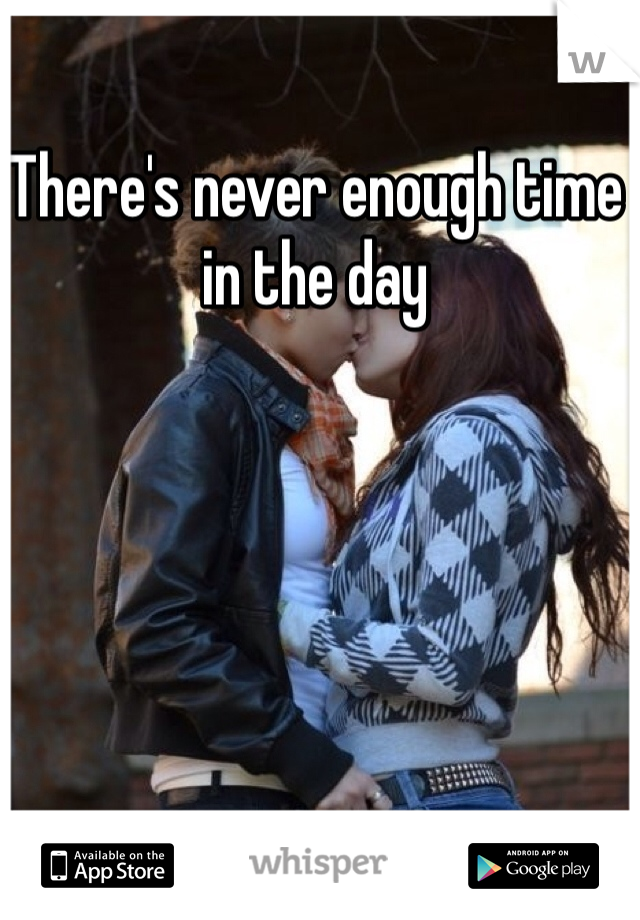 There's never enough time in the day