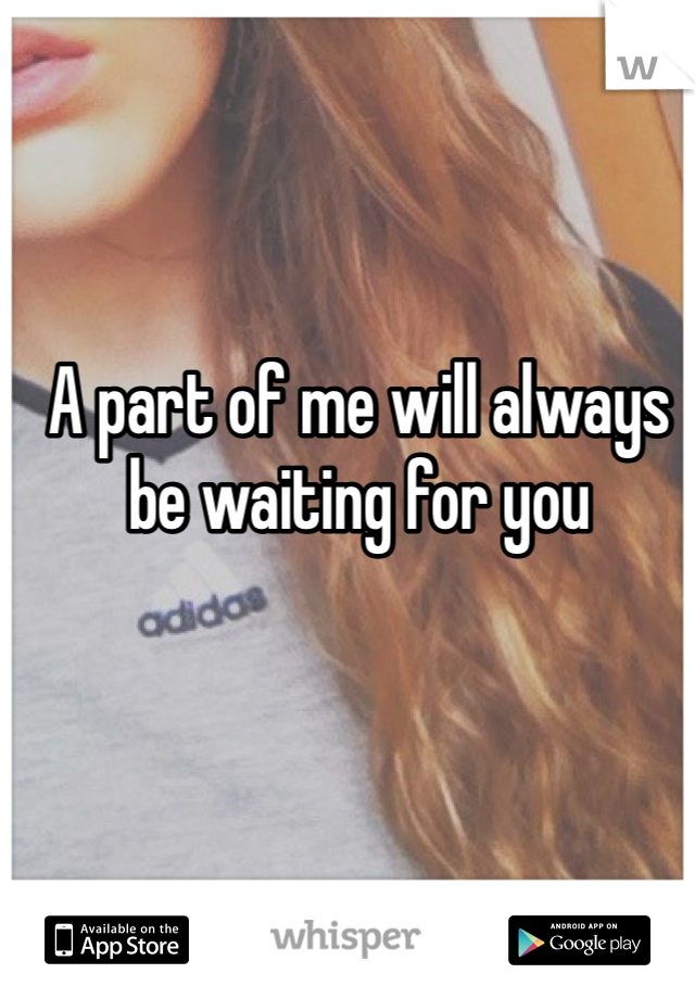 A part of me will always be waiting for you