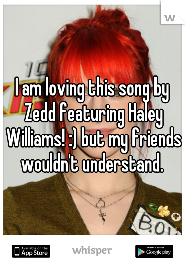 I am loving this song by Zedd featuring Haley Williams! :) but my friends wouldn't understand.